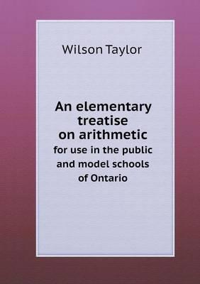 An Elementary Treatise on Arithmetic for Use in the Public and Model Schools of Ontario