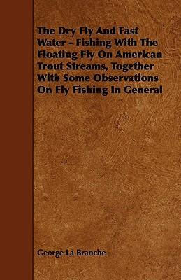 The Dry Fly And Fast Water - Fishing With The Floating Fly On American Trout Streams, Together With Some Observations On Fly Fishing In General