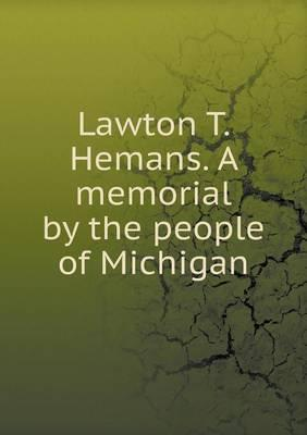 Lawton T. Hemans. a Memorial by the People of Michigan