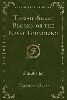 Topsail-Sheet Blocks, or the Naval Foundling, Vol. 3 of 3 (Classic Reprint)
