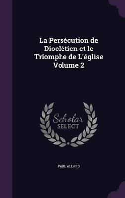 La Persecution de Diocletien Et Le Triomphe de L'Eglise Volume 2
