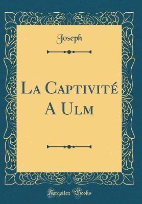 La Captivité A Ulm (Classic Reprint)