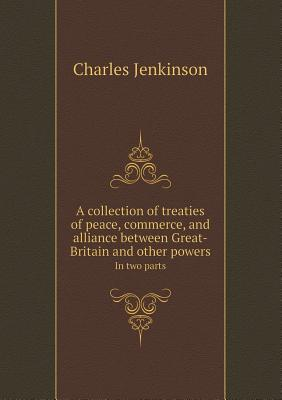 A Collection of Treaties of Peace, Commerce, and Alliance Between Great-Britain and Other Powers in Two Parts