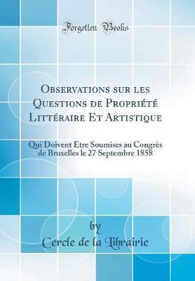 Observations Sur Les Questions de Propriété Littéraire Et Artistique