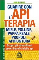 Guarire con l'apiterapia. Miele, polline, pappa reale, propoli, apipuntura. Scopri gli straordinari poteri terapeutici delle api