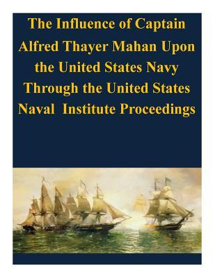 The Influence of Captain Alfred Thayer Mahan upon the United States Navy