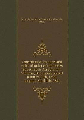 Constitution, By-Laws and Rules of Order of the James Bay Athletic Association, Victoria, B.C. Incorporated January 20th, 1890, Adopted April 4th, 1892