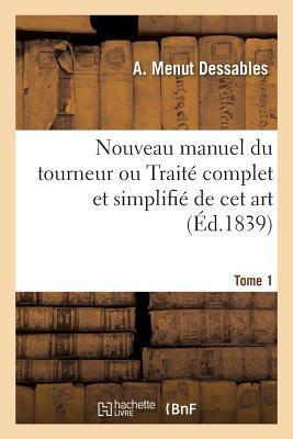 Nouveau Manuel du Tourneur Ou Traite Complet et Simplifie de Cet Art. Tome 1