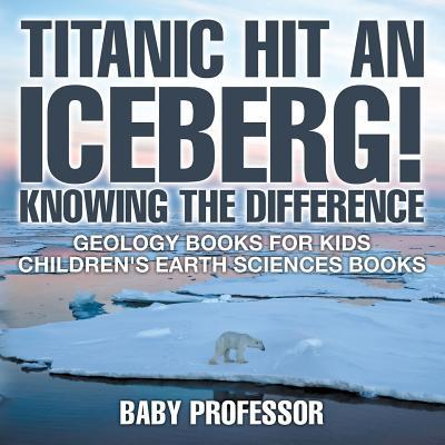 Titanic Hit An Iceberg! Icebergs vs. Glaciers - Knowing the Difference - Geology Books for Kids | Children's Earth Sciences Books