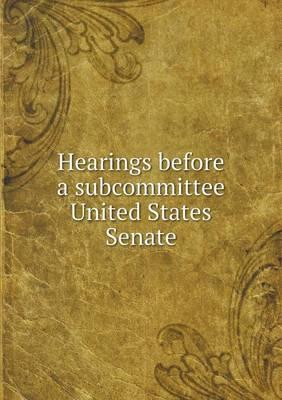 Hearings Before a Subcommittee United States Senate