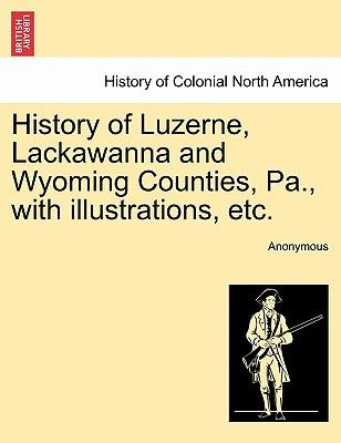 History of Luzerne, Lackawanna and Wyoming Counties, Pa., with Illustrations, Etc
