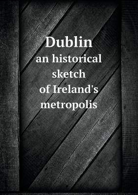 Dublin an Historical Sketch of Ireland's Metropolis