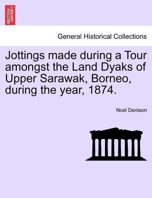 Jottings made during a Tour amongst the Land Dyaks of Upper Sarawak, Borneo, during the year, 1874