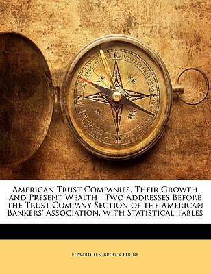 American Trust Companies, Their Growth and Present Wealth; Two Addresses Before the Trust Company Section of the American Bankers' Association, with S