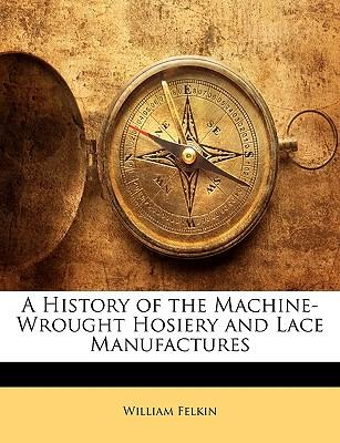 History of the Machine-Wrought Hosiery and Lace Manufactures