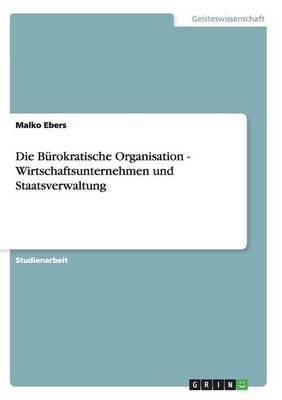 Die Bürokratische Organisation - Wirtschaftsunternehmen und Staatsverwaltung
