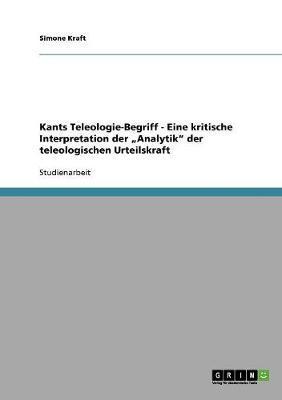 Kants Teleologie-Begriff - Eine kritische Interpretation der Analytik der teleologischen Urteilskraft