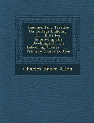 Rudimentary Treatise on Cottage Building, Or, Hints for Improving the Dwellings of the Labouring Classes ......