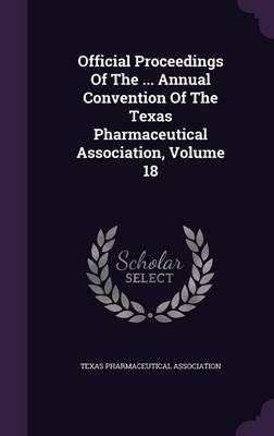 Official Proceedings of the Annual Convention of the Texas Pharmaceutical Association; Volume 18