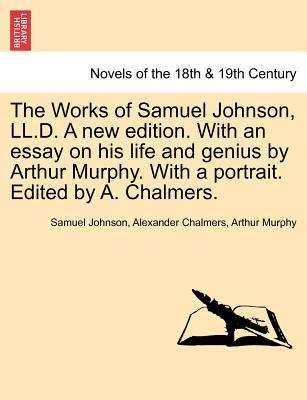 The Works of Samuel Johnson, LL.D. A new edition. With an essay on his life and genius by Arthur Murphy. With a portrait. Edited by A. Chalmers. Volume the fourth
