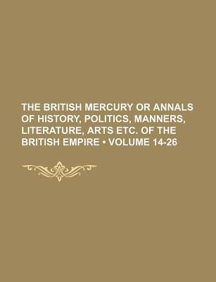 The British Mercury or Annals of History, Politics, Manners, Literature, Arts Etc. of the British Empire (Volume 14-26)
