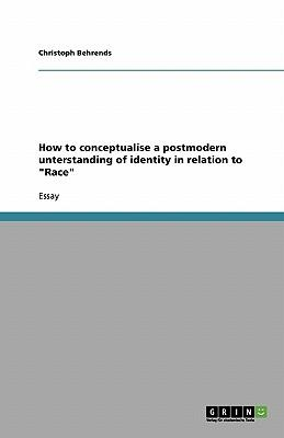 "How to conceptualise a postmodern unterstanding of identity in relation to ""Race"""