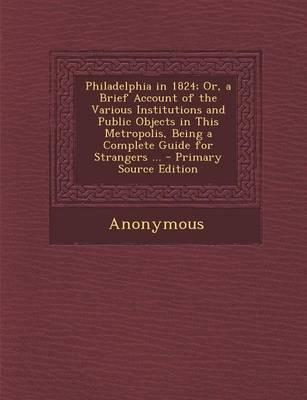 Philadelphia in 1824; Or, a Brief Account of the Various Institutions and Public Objects in This Metropolis, Being a Complete Guide for Strangers ...