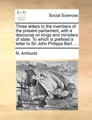 Three Letters to the Members of the Present Parliament, with a Discourse on Kings and Ministers of State. to Which Is Prefixed a Letter to Sir John Ph