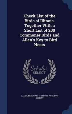 Check List of the Birds of Illinois. Together with a Short List of 200 Commoner Birds and Allen's Key to Bird Nests