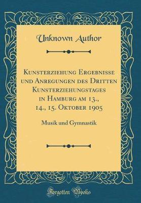 Kunsterziehung Ergebnisse und Anregungen des Dritten Kunsterziehungstages in Hamburg am 13., 14., 15. Oktober 1905
