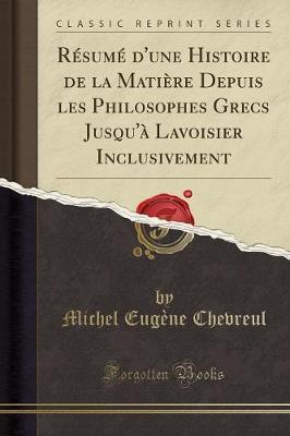 Résumé d'une Histoire de la Matière Depuis les Philosophes Grecs Jusqu'à Lavoisier Inclusivement (Classic Reprint)