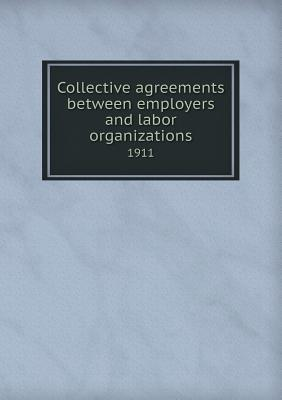 Collective Agreements Between Employers and Labor Organizations 1911