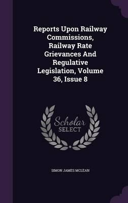 Reports Upon Railway Commissions, Railway Rate Grievances and Regulative Legislation, Volume 36, Issue 8