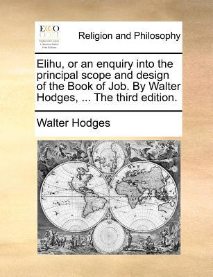 Elihu, or an Enquiry Into the Principal Scope and Design of the Book of Job. by Walter Hodges, ... the Third Edition