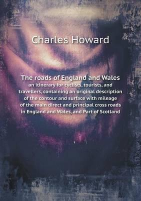 The Roads of England and Wales an Itinerary for Cyclists, Tourists, and Travellers, Containing an Original Description of the Contour and Surface with ... in England and Wales, and Part of Scotland