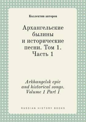 Arkhangelsk Epic and Historical Songs. Volume 1 Part 1