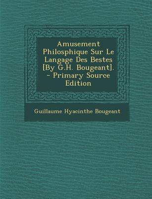 Amusement Philosphique Sur Le Langage Des Bestes [By G.H. Bougeant].