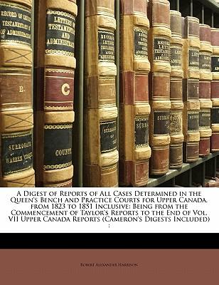 A Digest of Reports of All Cases Determined in the Queen's Bench and Practice Courts for Upper Canada, from 1823 to 1851 Inclusive