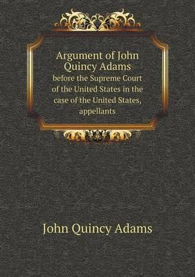 Argument of John Quincy Adams Before the Supreme Court of the United States in the Case of the United States, Appellants