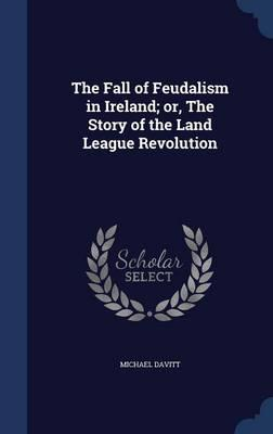 The Fall of Feudalism in Ireland; Or, the Story of the Land League Revolution