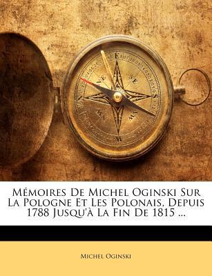 Mémoires De Michel Oginski Sur La Pologne Et Les Polonais, Depuis 1788 Jusqu'à La Fin De 1815 ...