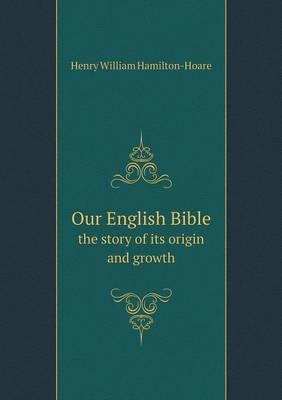 Our English Bible the Story of Its Origin and Growth