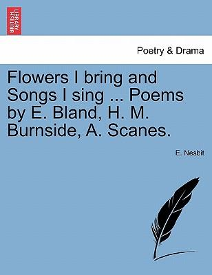 Flowers I bring and Songs I sing ... Poems by E. Bland, H. M. Burnside, A. Scanes