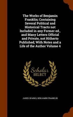 The Works of Benjamin Franklin; Containing Several Political and Historical Tracts Not Included in Any Former Ed., and Many Letters Official and ... With Notes and a Life of the Author Volume 4