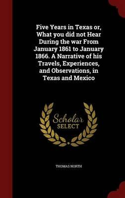Five Years in Texas Or, What You Did Not Hear During the War from January 1861 to January 1866. a Narrative of His Travels, Experiences, and Observations, in Texas and Mexico