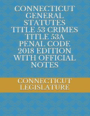 CONNECTICUT GENERAL STATUTES TITLE 53 CRIMES TITLE 53A PENAL CODE 2018 EDITION WITH OFFICIAL NOTES