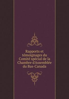Rapports Et Temoignages Du Comite Special de La Chambre D'Assemblee Du Bas-Canada