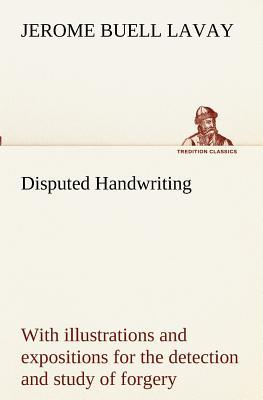 Disputed Handwriting An exhaustive, valuable, and comprehensive work upon one of the most important subjects of to-day. With illustrations and ... study of forgery by handwriting of all kinds