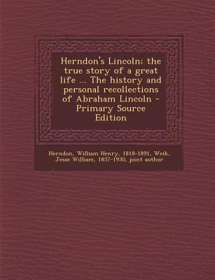 Herndon's Lincoln; The True Story of a Great Life the History and Personal Recollections of Abraham Lincoln