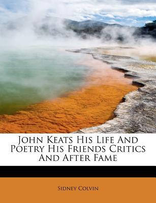 John Keats His Life And Poetry His Friends Critics And After Fame